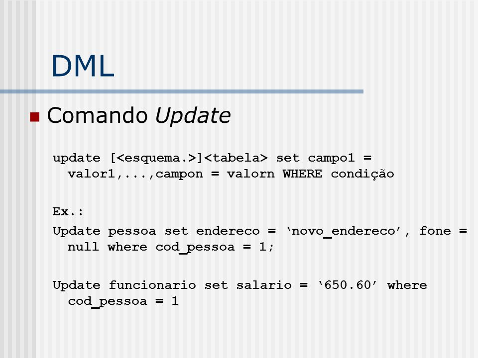 DML Comando Update. update [<esquema.>]<tabela> set campo1 = valor1,...,campon = valorn WHERE condição.